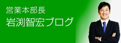 営業本部長、岩渕智宏ブログ